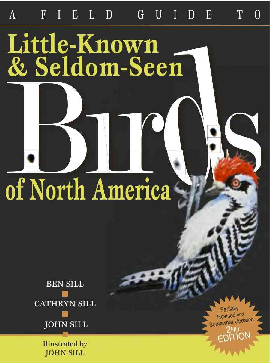 A Field Guide to Little Known and Seldom Seen Birds of North America By Sill, Cathryn/ Sill, John/ Sill, Ben/ Sill, John (ILT)